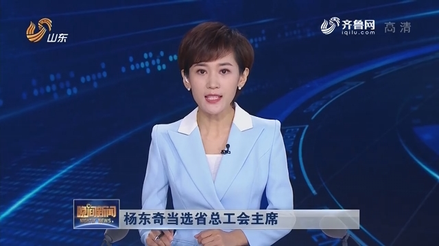 杨东奇当选省总工会主席