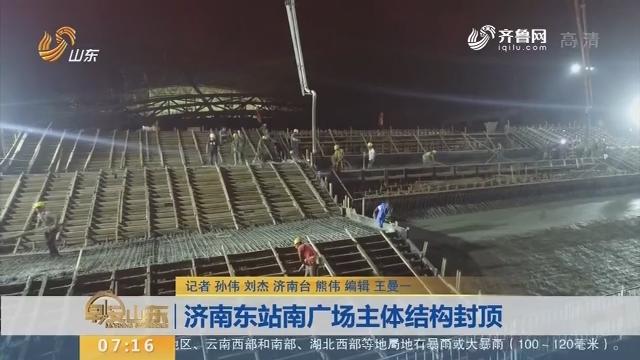 【闪电新闻排行榜】济南东站南广场主体结构封顶