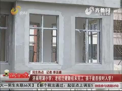 【民生热点】济南明湖小学:老校迁建新校未完工 孩子能否按时上学?