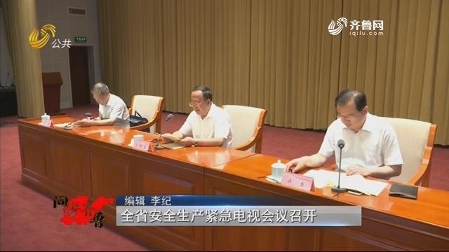 20180901《问安齐鲁》:全省安全生产紧急电视会议召开