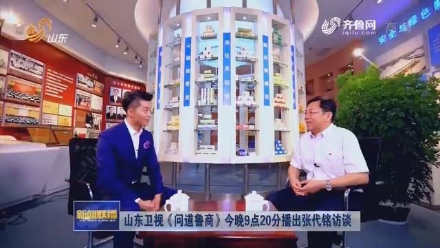 山东卫视《问道鲁商》今晚9点20分播出张代铭访谈