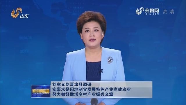 刘家义到夏津县调研 实事求是因地制宜发展特色产业高效农业 努力做好做活乡村产业振兴文章