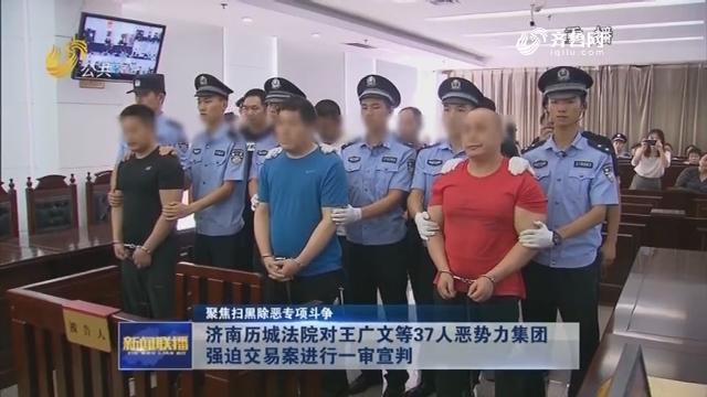 【聚焦扫黑除恶专项斗争】济南历城法院对王广文等37人恶势力集团强迫交易案进行一审宣判