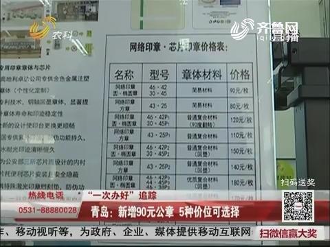 """【""""一次办好""""追踪】青岛:新增90元公章 5种价位可选择"""