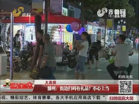 【大真探】滕州:街边扫码有礼品?小心上当