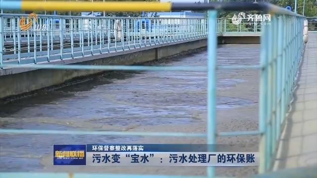 """【环保督察整改再落实】污水变""""宝水"""":污水处理厂的环保账"""