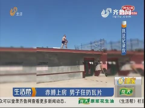 青岛:赤膊上房 男子狂扔瓦片