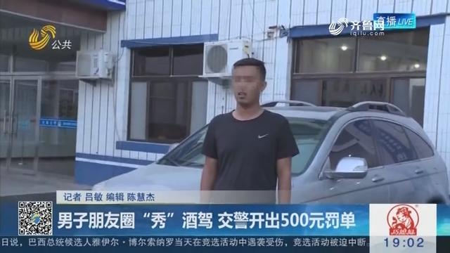 """滨州:男子朋友圈""""秀""""酒驾 交警开出500元罚单"""