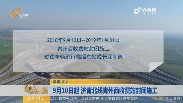 9月10日起 济青北线青州西收费站封闭施工