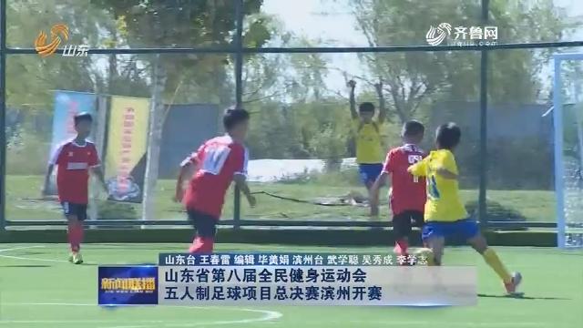 山东省第八届全民健身运动会五人制足球项目总决赛滨州开赛