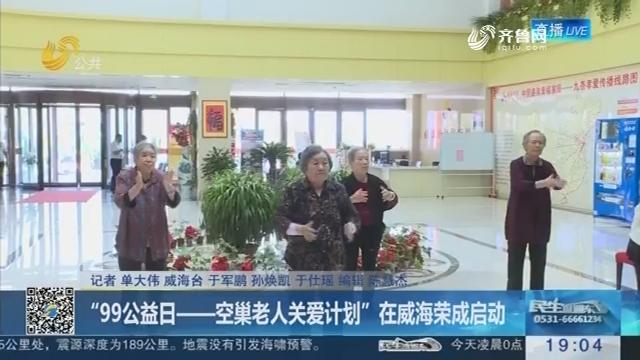 """""""99公益日——空巢老人关爱计划""""在威海荣成启动"""