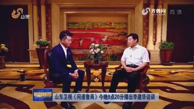 山东卫视《问道鲁商》今晚9点20分播出李建华访谈