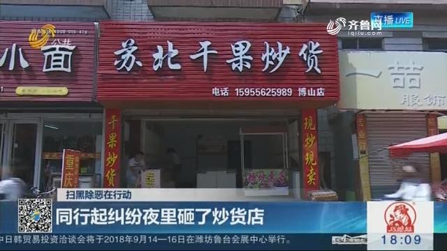 【扫黑除恶在行动】淄博:同行起纠纷夜里砸了炒货店