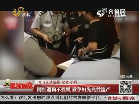 【今日互动话题】网红遛狗不拴绳 致孕妇先兆性流产