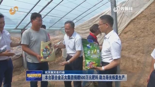 【抗灾救灾在行动】本台联合金正大集团捐赠500万元肥料 助力寿光恢复生产