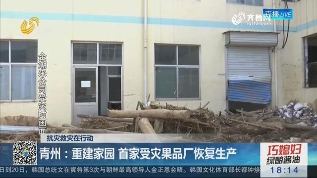 【抗灾救灾在行动】青州:重建家园 首家受灾果品厂恢复生产