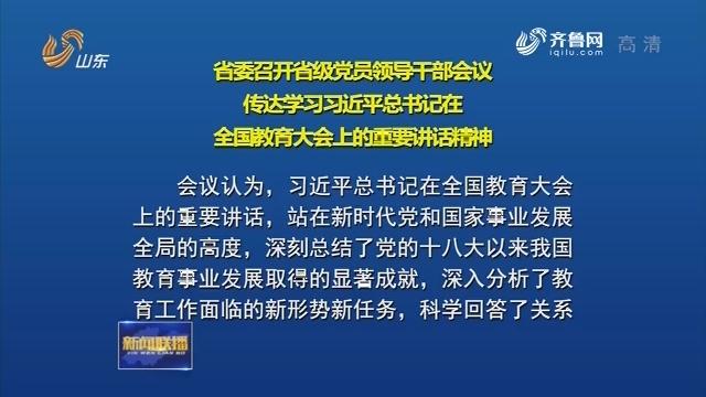 省委召开省级党员领导干部会议 传达学习习近平总书记在全国教育大会上的重要讲话精神