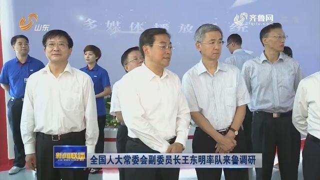 全国人大常委会副委员长王东明率队来鲁调研