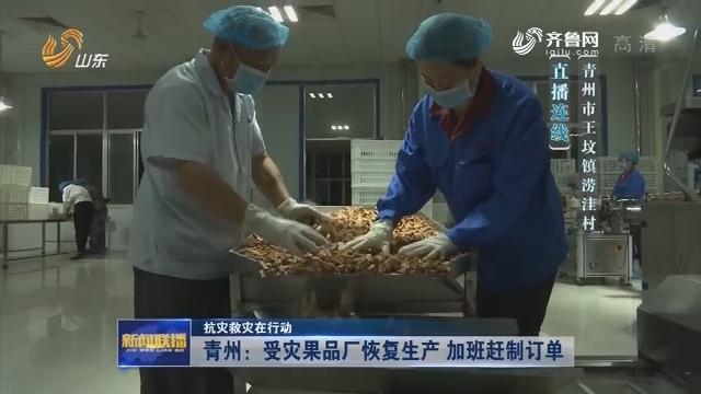 【抗灾救灾在行动】青州:受灾果品厂恢复生产 加班赶制订单