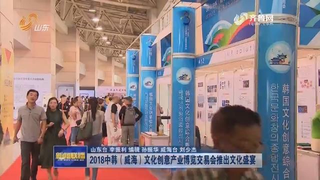 2018中韩(威海)文化创意产业博览交易会推出文化盛宴