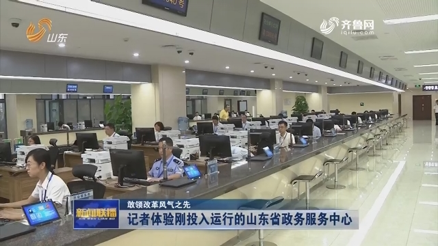 【敢领改革风气之先】记者体验刚投入运行的山东省政务服务中心