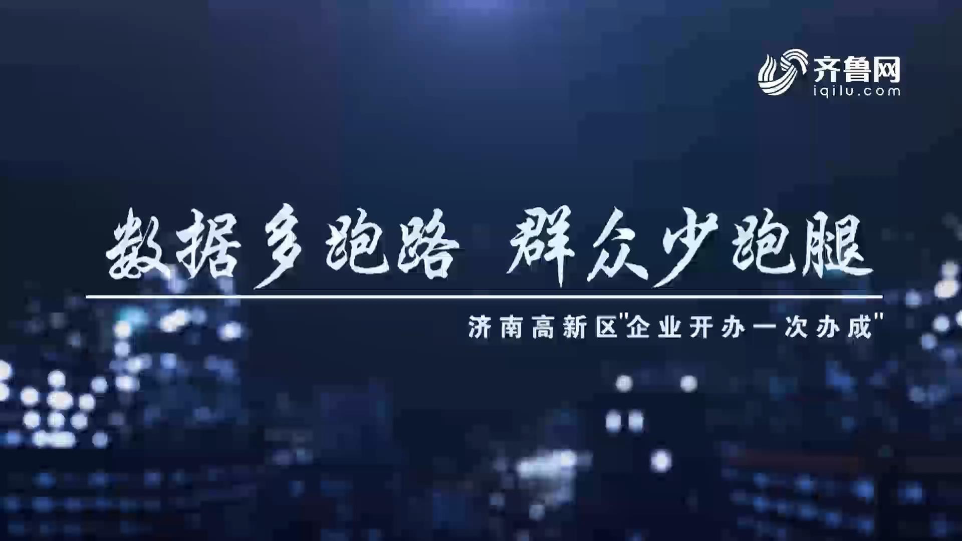 """数据多跑路 群众少跑腿-济南高新区""""企业开办一次办成"""""""