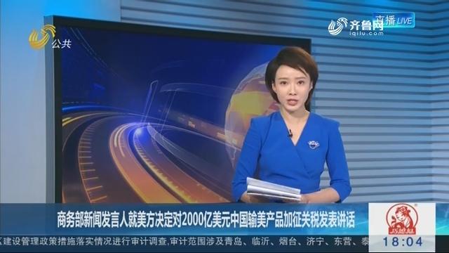 商务部新闻发言人就美方决定对2000亿美元中国输美产品加征关税发表讲话