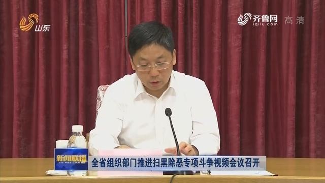 全省组织部门推进扫黑除恶专项斗争视频会议召开