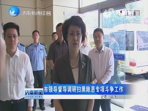济南市领导督导调研扫黑除恶专项斗争工作
