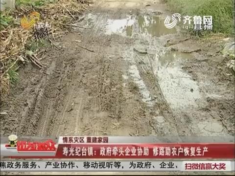 【情系灾区 重建家园】寿光纪台镇:政府牵头企业协助 修路助农户恢复生产