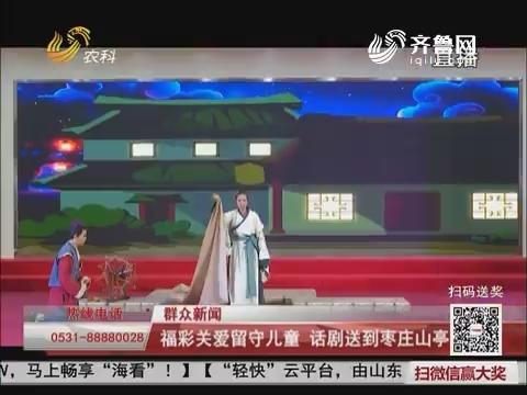 【群众新闻】福彩关爱留守儿童 话剧送到枣庄山亭