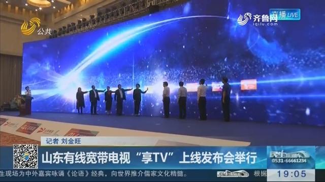 """山东有线宽带电视""""享TV""""上线发布会举行"""