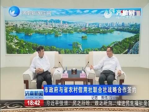 济南市政府与省农村信用社联合战略合作签约
