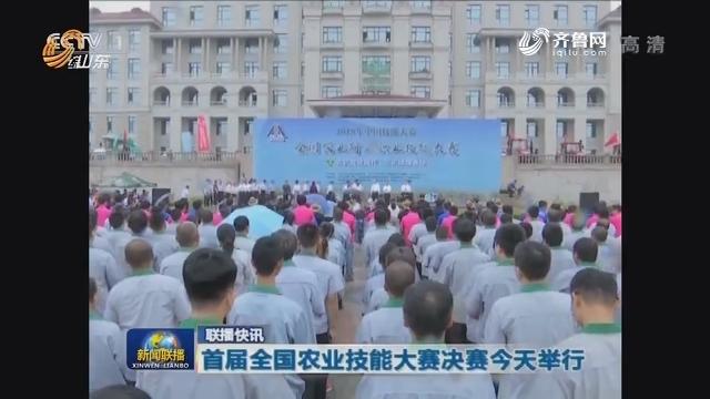 联播快讯:首届全国农业技能大赛决赛今天举行