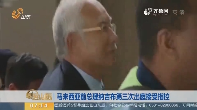 【昨夜今晨】马来西亚前总理纳吉布第三次出庭接受指控