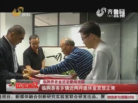【临朐养老金迟发新闻追踪】临朐县各乡镇近两月退休金发放正常