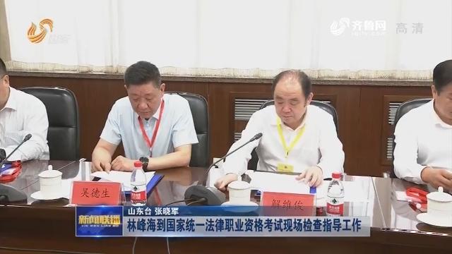 林峰海到国家统一法律职业资格考试现场检查指导工作