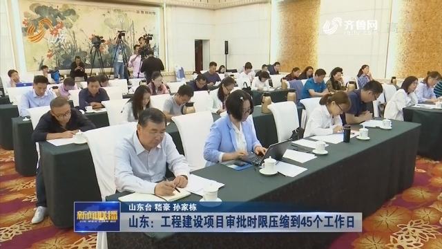 【权威发布】山东:工程建设项目审批时限压缩到45个工作日