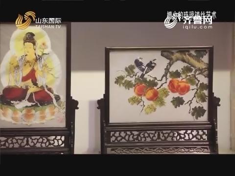 20180922《文旅之都》:博山的琉璃铺丝艺术