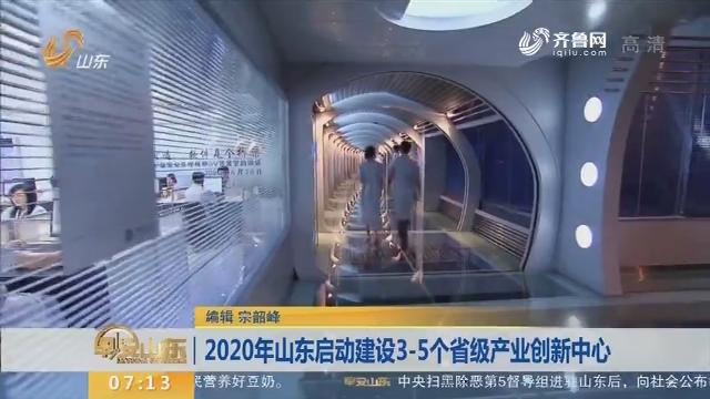 2020年山东启动建设3-5个省级产业创新中心