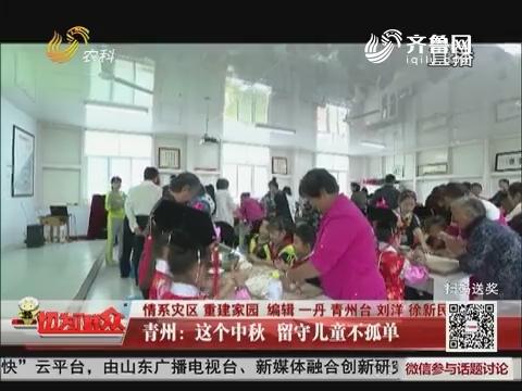 【情系灾区 重建家园】青州:这个中秋 留守儿童不孤单