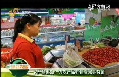20180923《淄江农业》:农产品追溯 为农产品打造专属身份证