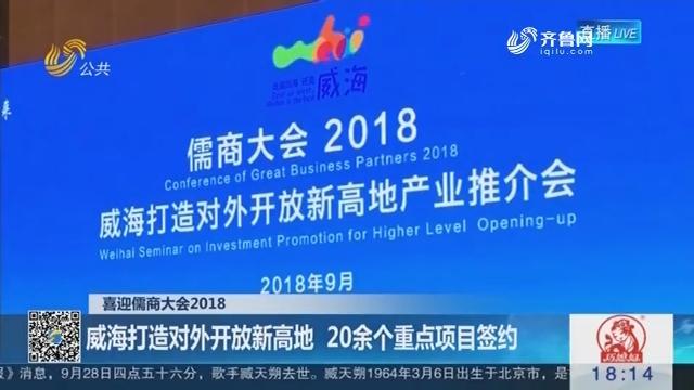 【喜迎儒商大会2018】威海打造对外开放新高地 20余个重点项目签约