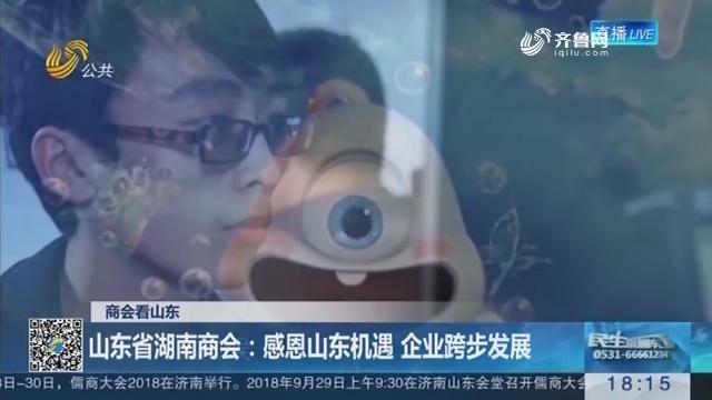 【商会看山东】山东省湖南商会:感恩山东机遇 企业跨步发展