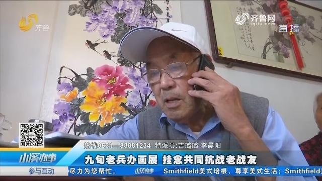 淄博:九旬老兵办画展 挂念共同抗战老战友