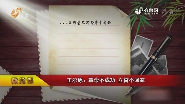 【微党课】王尔琢:革命不成功 立誓不回家