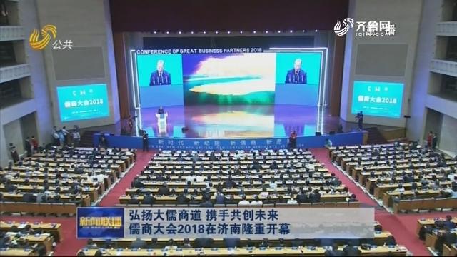 弘揚大儒商道 攜手共創未來 儒商大會2018在濟南隆重開幕