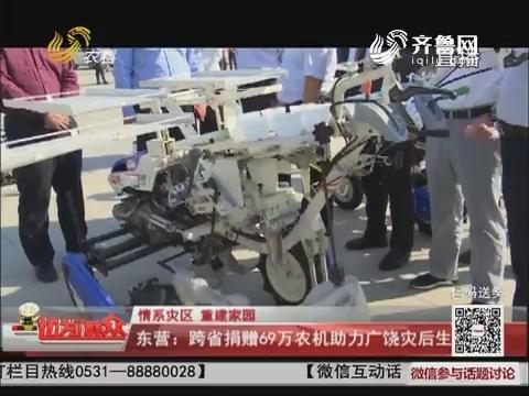 【情系灾区 重建家园】东营:跨省捐赠69万农机助力广饶灾后生产