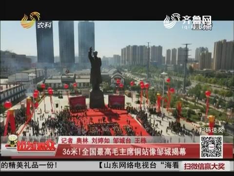 36米!全国最高毛主席铜站像邹城揭幕