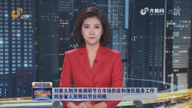 刘家义到济南调研节日市场供应和便民服务工作 向全省人民致以节日问候